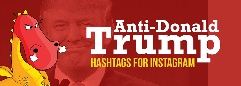 Hashtags to use on Instagram when your message is anti Donald Trump